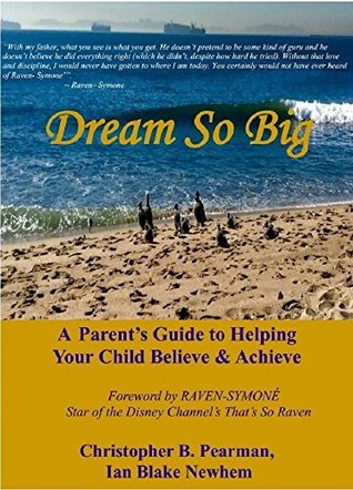 Dream So Big: A Parents Guide to Helping Your Child Believe & Achieve Christopher B. Pearman