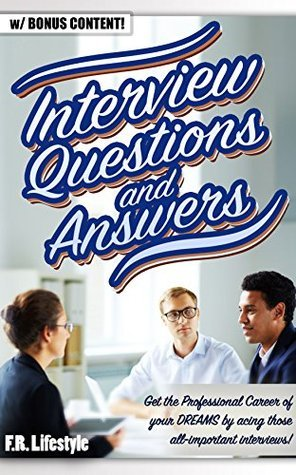 INTERVIEW QUESTIONS AND ANSWERS (w/ bonus content): Get the Professional Career of your DREAMS acing those all-important interviews! by F.R. Lifestyle