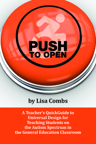 PUSH to Open: A Teachers QuickGuide to Universal Design for Teaching Students on the Autism Spectrum in the General Education Classroom Lisa Combs