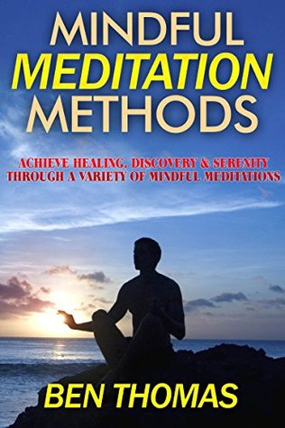 Mindful Meditation Methods: Achieve Healing, Discovery & Serenity Through a Variety of Mindful Meditations Ben Thomas