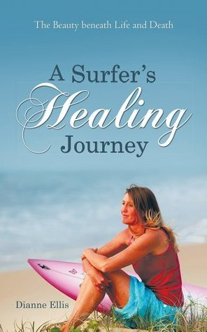 A Surfer's Healing Journey: The Beauty beneath Life and Death Dianne Ellis