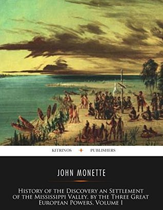 History of The Discovery and Settlement of The Valley of the Mississippi, the Three Great European Powers, Volume I by John Monette