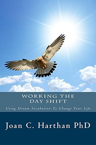 Working The Day Shift: Using Dream Incubation To Change Your Life (The Dream Shift Book 2)  by  Joan Harthan