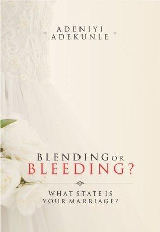 Blending or Bleeding?: What State Is Your Marriage?  by  Adeniyi Adekunle