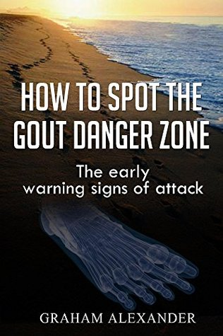 How To Spot The Gout Danger Zone: The early warning signs of attack  by  Graham Alexander