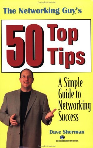 The Networking Guys 50 Top Tips: A Simple Guide to Networking Success  by  Dave Sherman