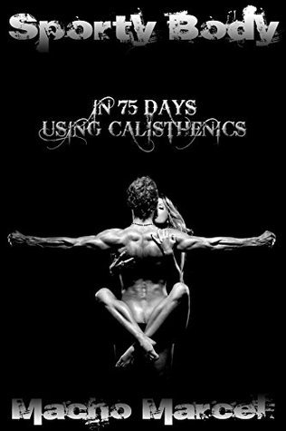 Sporty Body in 75 Days Using Calisthenics: For beginners, proficient, and veterans. Pictures of calisthenics exercises included.  by  Macho Marcel