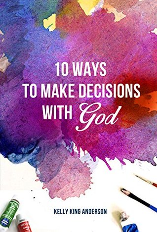 10 Ways to Make Decisions with God  by  Kelly King Anderson