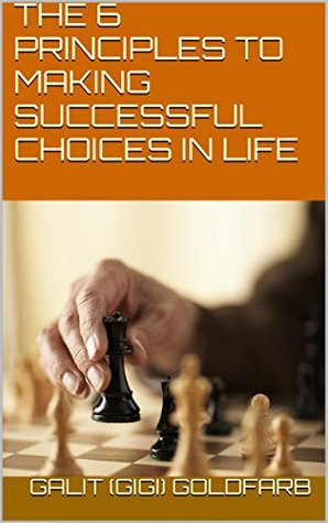 THE 6 PRINCIPLES TO MAKING SUCCESSFUL CHOICES IN LIFE Galit (GiGi) Goldfarb