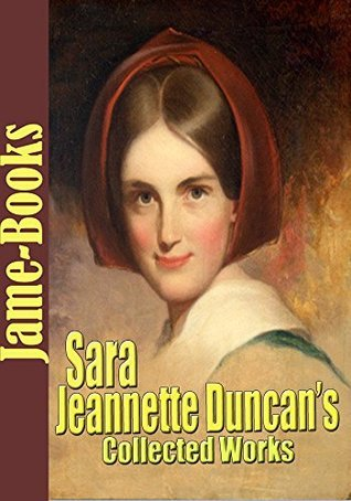 Sara Jeannette Duncans Collected Works: Eurasia, Hilda, A Daughter of To-Day, and More! (11 Works)  by  Sara Jeannette Duncan