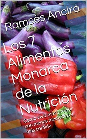 Los 7 Alimentos Monarca de la Nutrición: Como vivir más y mejor con menos medicinas y más comida Ramsés Ancira