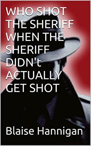 WHO SHOT THE SHERIFF WHEN THE SHERIFF DIDNt ACTUALLY GET SHOT  by  Blaise Hannigan
