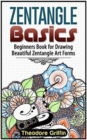 Zentangle Basics: Beginners Book for Drawing Beautiful Zentangle Art Forms (Zentangle, Zentangle basics , Zentangle books for beginners)  by  Theodore Griffin