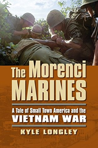 The Morenci Marines: A Tale of Small Town America and the Vietnam War Kyle Longley