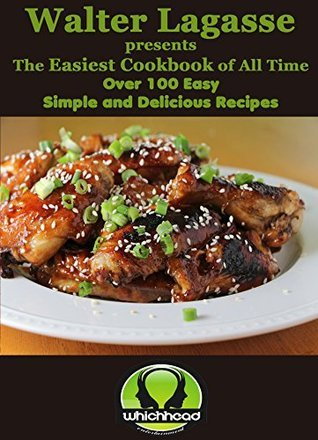 Walter Lagasse presents The Easiest Cookbook of All Time: Over 100 Easy, Simple and Delicious Recipes! (Walter Lagasse Cookbook Series) Walter Lagasse