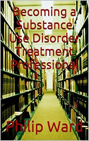 Becoming a Substance Use Disorder Treatment Professional  by  Philip Ward