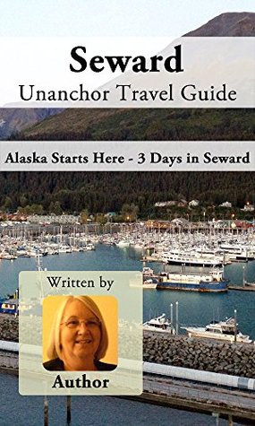 Seward Unanchor Travel Guide - Alaska Starts Here - 3 Days in Seward  by  Vickie Griggs
