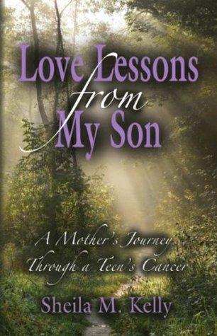LOVE LESSONS FROM MY SON: A Mothers Journey Through a Teens Cancer  by  Sheila Kelly