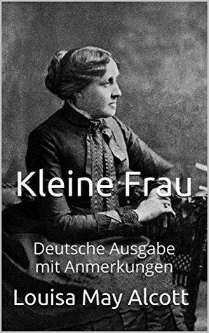 Kleine Frau - Deutsche Ausgabe - mit Anmerkungen: Deutsche Ausgabe - mit Anmerkungen Louisa May Alcott