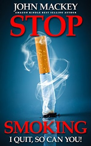Stop Smoking: I Quit, So Can You! (Cigarette and Nicotine Addiction Cessation Book 1)  by  John Mackey