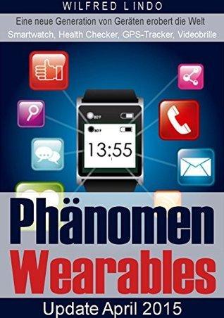 Phänomen Wearables: SmartWatch, Health Checker, GPS-Tracker und Videobrillen  by  Wilfred Lindo