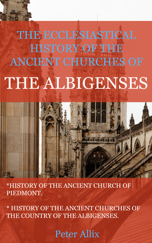 The Ancient Churches of the Albigenses  by  Peter Allix