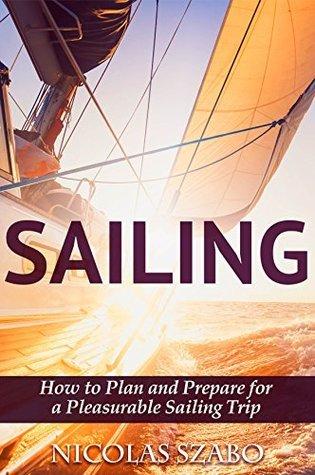 Sailing - How to Plan and Prepare for a Pleasurable Sailing Trip Nicolas Szabo