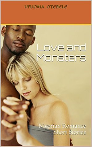 Love and Monsters: Nigerian Romance Short Stories  by  UFUOMA OTEBELE