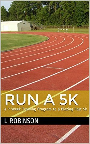 Run A 5k: A 7 Week Training Program to a Blazing Fast 5k  by  J. L. Robinson