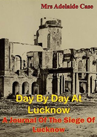 Day By Day At Lucknow. A Journal Of The Siege Of Lucknow [Illustrated Edition]  by  Mrs Adelaide Case