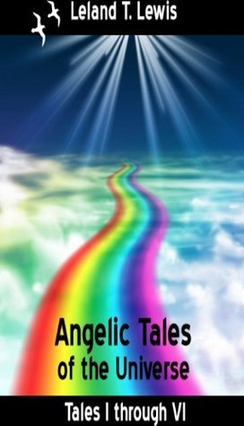 Angel Stories. Angelic Tales of the Universe. Tales 1 through 6. Leland Lewis