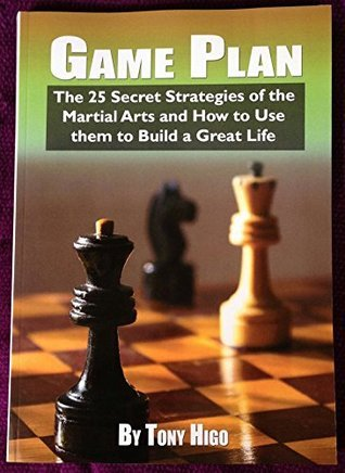 Game Plan - The 25 Secret Strategies of the Martial Arts: The 25 Secret Strategies of the Martial Arts and How to Use Them to Build Great Life  by  Tony Higo