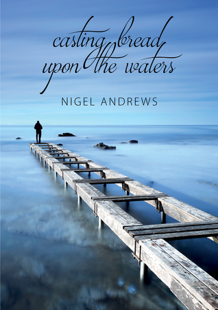 Casting Bread Upon The Waters  by  Nigel Andrews