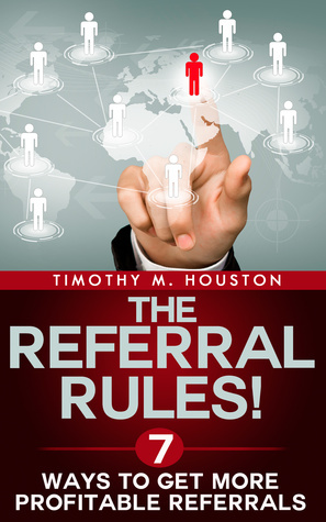 The Referral Rules! 7 Ways to Get More Profitable Referrals Timothy M. Houston