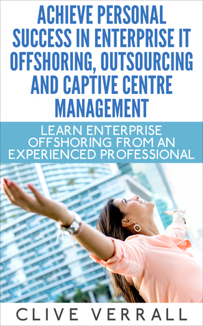 Achieve Personal Success in Enterprise IT Offshoring, Outsourcing and Captive Centre Management  by  Clive Verrall