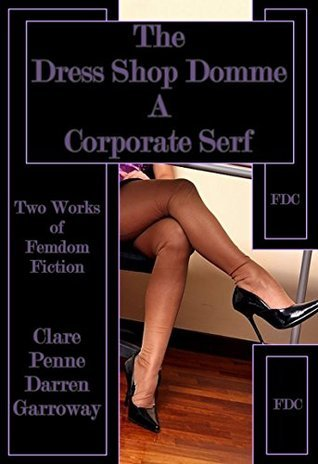 The Dress Shop Domme - A Corporate Serf: Two Works of Femdom Fiction Clare Penne