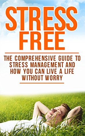 Stress Free: The Comprehensive Guide To Stress Management And How You Can Live A Life Without Worry (Healthy Living Book 2) Claire Milne