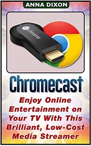Chromecast: Enjoy Online Entertainment on Your TV With This Brilliant, Low-Cost Media Streamer  by  Anna Dixon