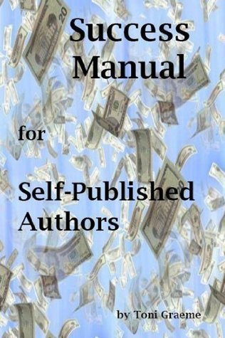 Success Manual For Self-Published Authors: How to Get Your Book Published and Make Money Toni Graeme