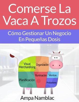 Comerse La Vaca A Trozos: Gestiona Tu Negocio En Pequeñas Dosis  by  Ampa Namblac