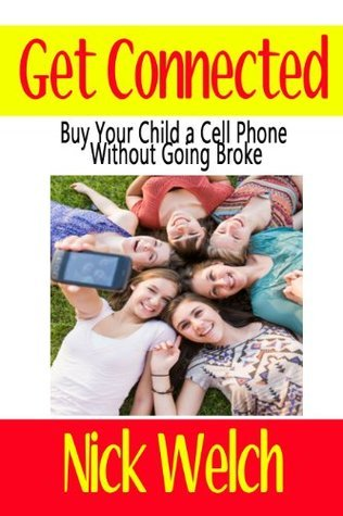 Get Connected: Buy Your Child a Cell Phone Without Going Broke Nick Welch