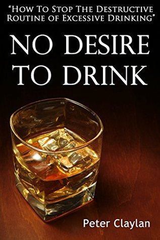 No Desire to Drink: How to Stop the Routine of Excessive Drinking  by  Peter Claylan
