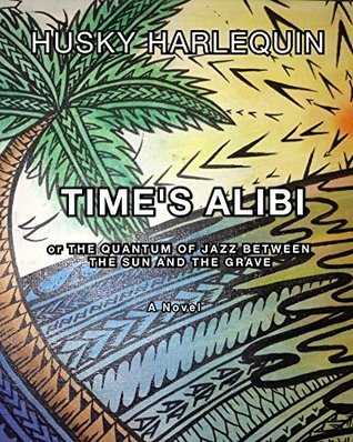 Times Alibi: Or the Quantum of Jazz Between the Sun and the Grave Husky Harlequin