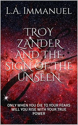 TROY ZANDER AND THE SIGN OF THE UNSEEN: ONLY WHEN YOU DIE TO YOUR FEARS WILL YOU RISE WITH YOUR TRUE POWER L.A. Immanuel