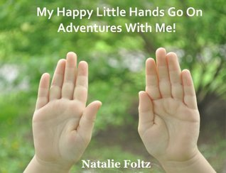 My Happy Little Hands Go On Adventures With Me! Natalie Foltz