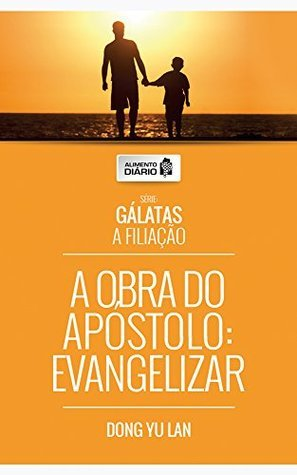 Alimento Diário - A Obra do Apóstolo: Evangelizar (Gálatas A Filiação Livro 1)  by  Dong Yu Lan