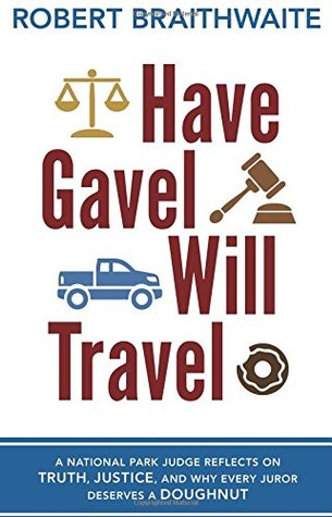 Have Gavel, Will Travel: A National Park Judge Reflects on Truth, Justice, and Why Every Juror Deserves a Donut  by  Robert Braithwaite
