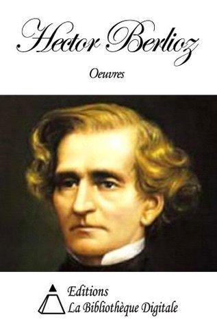Oeuvres de Hector Berlioz Hector Berlioz