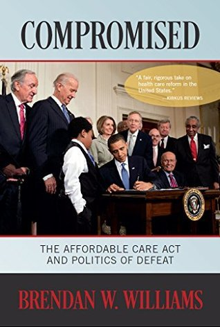 Compromised: The Affordable Care Act and Politics of Defeat  by  Brendan Williams