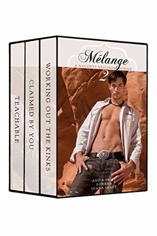 Mélange 2: First Time Neigborly Love: Working out the Kinks/Claimed You/Teachable by Anita Swirl